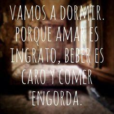 Vamos a DORMIR, porque amar es ingrato, beber es caro y comer engorda. #Funny #Spanish