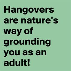 Hangovers, nature's way of grounding you as an adult.
