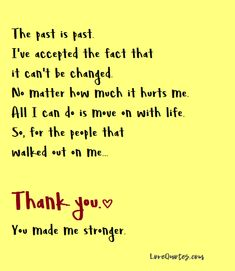 The past is past. I've accepted the fact that it can't be changed. No matter how much it hurts me. All I can do is move on with life. So, for the people that walked out on me... Thank you. You made me stronger.  - Love Quotes - https://www.lovequotes.com/the-past-is-past/