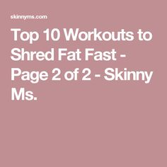 Top 10 Workouts to Shred Fat Fast - Page 2 of 2 - Skinny Ms.