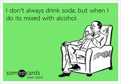 I don't always drink soda; but when I do its mixed with alcohol.