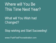 Where will You be this time next Year? What will you wish you had Changed Now? Stop wishing, and Start Succeeding!