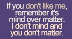 "Nice. When I get upset when someone lashes out because I had to enforce my boundaries, I should repeat this to myself until I start believing it: ""If you don't like me, remember it's mind over matter... I don't mind and you don't matter."""