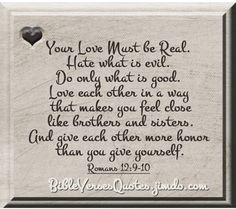 "YOUR LOVE MUST BE REAL... - ...simple yet #useful #thoughts on how we should really love each other and ""give each other more honor than you give yourself"" - ROMANS 12:9-10 #BibleVerses #Romans"