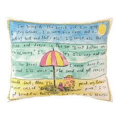 "This pillow!...""I'm going to the beach and I'm going to stay forever...I'll wear flip flops and a bathing suit and that's all! I'll smile all the time and dance in the sun. ""Don't bother me, I'm relaxing,"" I'll say. I'll nap and read all the books I never have time to read. I'll walk on the sand and get really smooth feet, then I'll paint my toenails a color called ""Endless summer pink,"" I'll get beautiful tan lines and I'll be so thankful!"" ☀"