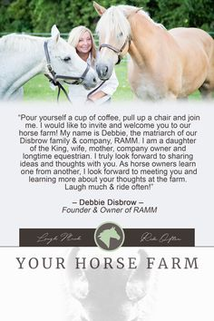 """Pour a cup of coffee, pull up a chair and join me. I would like to invite and welcome you to our horse farm! My name is Debbie, the matriarch of our family and company, RAMM. I'm a daughter of the King, wife, mother, company owner & equestrian. I truly look forward to sharing ideas and thoughts with you. As horse owners learn one from another, I look forward to meeting you and learning more about your thoughts at the farm. Laugh much & ride often!"" – Debbie Disbrow #equestrian #horses #blog"