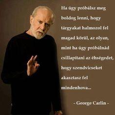 Ha úgy próbálsz meg boldog lenni, hogy tárgyakat halmozol magad köré, az olyan, mintha úgy próbálnád meg csillapítani az éhségedet, hogy szendvicseket akasztasz fel mindenhová. - George Carlin
