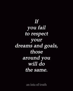 If you fail to respect your dreams and goals, those around you will do the same.