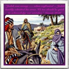 Bible Lesson for Us: Genesis 38:26. Judah was wrong in his dealings with his widowed daughter-in-law, Tamar. However, when confronted with his responsibility for her pregnancy, Judah humbly admitted his error. We too should be quick to acknowledge our mistakes. Visit JW.org it has the Bible in 300+ (including sign) languages to read, listen or download. It also has bible study aids to help us find out what is required of us.