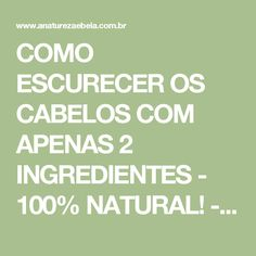 COMO ESCURECER OS CABELOS COM APENAS 2 INGREDIENTES - 100% NATURAL! - A Natureza é Bela