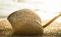 We believe salt water soothes the soul.
