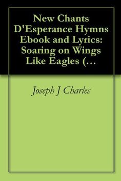 http://www.amazon.com/Chants-DEsperance-Poetry-Lyrics-ebook/dp/B004FGMUJ4 New Chants D'Esperance Hymn Poetry Ebook and Lyrics: Soaring on Wings Like Eagles (Hymnes et Louange Chantes: Worship and Praise Songs) by Joseph J. Charles, http://www.amazon.com/dp/B004FGMUJ4/ref=cm_sw_r_pi_dp_4Vzfsb0GF9HCX