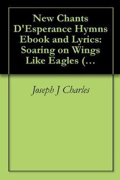 http://www.amazon.com/Chants-DEsperance-Poetry-Lyrics-ebook/dp/B004FGMUJ4 New Chants D'Esperance Hymn Poetry Ebook and Lyrics: Soaring on Wings Like Eagles (Hymnes et Louange Chantes: Worship and Praise Songs) by Joseph J. Charles, http://www.amazon.com/dp/B004FGMUJ4/ref=cm_sw_r_pi_dp_4Vzfsb0GF9HCX