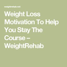 Weight Loss Motivation To Help You Stay The Course – WeightRehab