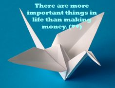 There are more important things in life than making money. (♥♥)