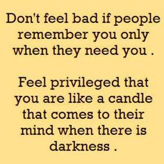 Don't feel bad if people remember you only when they need you. Feel privileged that you are like a candle that comes to their mind when there is darkness. - WORDS - quotes