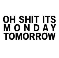 .oh shit it's monay tomorrow- said me every sunday!