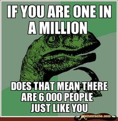 So, if I found a one-in-a-million guy, and he's not 'the one', then, there are 5,999 others out there for me!