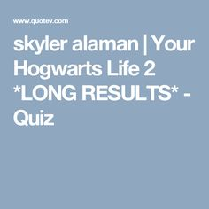 skyler alaman | Your Hogwarts Life 2 *LONG RESULTS* - Quiz