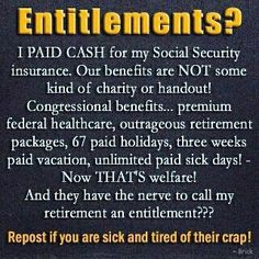 Social Security is not an entitlement - it was paid for every payday!!!!!!!!!!!