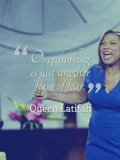 """""""Overthinking is just another form of fear."""" -Queen Latifah"""