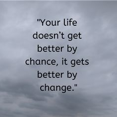 quotes about change quot;Your life doesnt get better by chance, it gets better by change. Words Quotes, Me Quotes, Motivational Quotes, Inspirational Quotes, Sayings, Qoutes, The Words, Cool Words, Change My Life Quotes