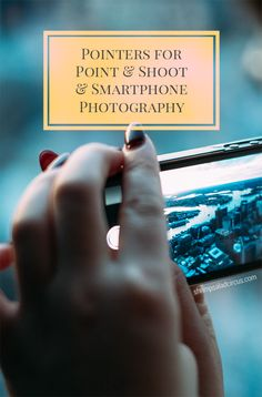 Point and Shoot and Smart Phone Photography Tips