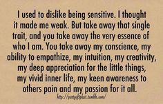 Sensitivity is not a bad thing. I've had a few people treat me as a weakling because of this...not allowing it anymore.