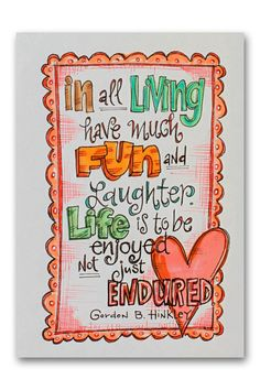 """In all living, have much fun and laughter!  Life is to be enjoyed, not just endured.""  ~ Gordon B. Hinkley"