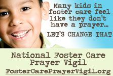 May 20-27 National Foster Care Prayer Vigil - host one with family and friends.  It's simple!  Visit  www.FosterCarePrayerVigil.org for a downloadable prayer guide