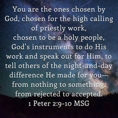 1 Peter But you are the ones chosen by God, chosen for the high calling of priestly work, chosen to be a holy people, God's instruments to do his work and speak out for him, to tell others of the night-and-da Prayer Verses, Faith Prayer, Scripture Verses, Bible Verses Quotes, Bible Scriptures, Faith Quotes, Christian Apps, Christian Quotes, 2nd Peter