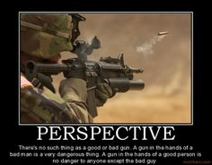 Perspective - There's no such thing as a good or bad gun. A gun in the hands of a bad man is a very dangerous thing. A gun in the hands of a good person is no danger to anyone except the bad guy. #SecondAmendment