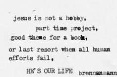 """Jesus, You are our magnificent obsession. """"Jesus is not a hobby, part time project, good theme for a book, or last resort when all human efforts fail, He's our life."""" - Brennan Manning"""
