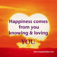"""Happiness comes from you knowing and loving YOU."" - DZAR.  For more practical wisdom, visit www.ThePathOfDZAR.com"