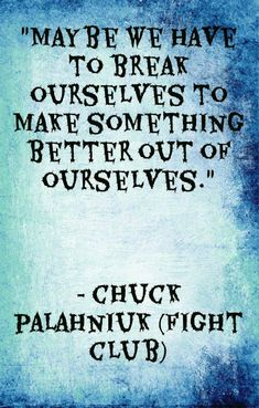 Maybe we have to break ourselves to make something better out of ourselves.  ~ Chuck Palahniuk (Fight Club)