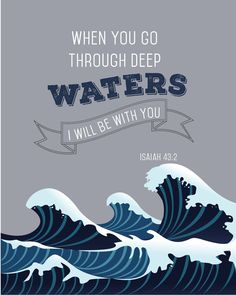 When you go through deep waters, I will be with you. – Isaiah 43:2 thedailyquotes.com