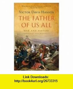 The Father of Us All 1st (first) edition Text Only Victor Davis Hanson ,   ,  , ASIN: B004ONYN70 , tutorials , pdf , ebook , torrent , downloads , rapidshare , filesonic , hotfile , megaupload , fileserve
