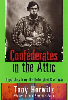 """""""Confederates in The Attic: Dispatches from The Unfinished Civil War"""" (1998) Tony Horwitz...""""Southerners are very strange about that war""""-Shelby Foote"""