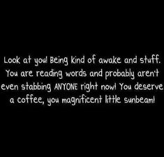 Look at you! Being all kind of awake and stuff. Daily Quotes, Me Quotes, Reading Words, Rough Day, Be Kind To Yourself, Coffee Quotes, Look At You, Laugh Out Loud, Life Lessons