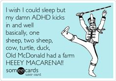 I wish I could sleep but my damn ADHD kicks in and well basically, one sheep, two sheep, cow, turtle, duck, Old McDonald had a farm HEEEY MACARENA!!