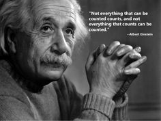 """Not everything that counts can be counted, and not everything that can be counted, counts."" - Albert Einstein 