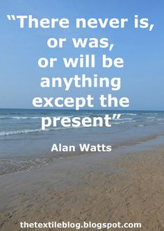 """""""There never is, or was, or will be anything except the present"""" - Alan Watts"""