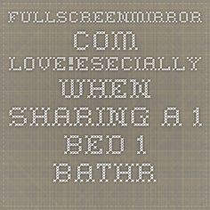 fullscreenmirror.com love!ESECIALLY WHEN SHARING A 1 BED 1 BATHROOMBATH