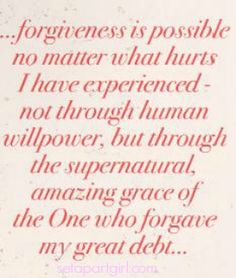 """""""Forgiveness is possible no matter what hurts. i have experienced not through human will power, but through the supernatural, amazing grace of the One who forgave my great debt. ~Corrie Ten Boom"""