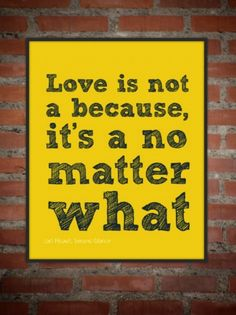 Love is not a because, it's a no matter what - and until you get to this, it's no real love Words Quotes, Wise Words, Me Quotes, Sayings, Random Quotes, Brick Quotes, Great Quotes, Quotes To Live By, Clever Quotes