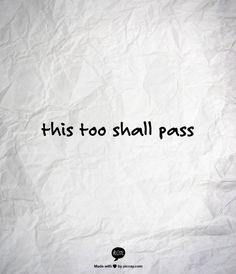 This too shall pass.  Someone I love very much used to say this all the time.  And it is true <3