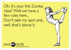 Oh, it's your first Zumba class? Well we have a few rules here... Don't take my spot and... well...that's about it.