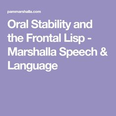 Oral Stability and the Frontal Lisp - Marshalla Speech & Language