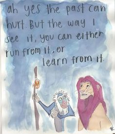 Ah yes, the past can hurt. But the way I see it, you can either run from it, or learn from it. - The Lion King