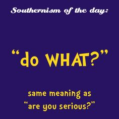"Southern ~ do WHAT? Also could mean the same as ""what"".it's all in the vocal inflection.pitch goes up at the end = are you serious. Southern Words, Southern Humor, Southern Ladies, Southern Pride, Southern Sayings, Southern Comfort, Southern Charm, Southern Belle, Southern Hospitality"